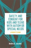 Safety and Consent for Kids and Teens with Autism or Special Needs-a Parent's Guide / Jessica Kingsley Publishers