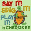 Say it! Sing it! Play it! In Cherokee